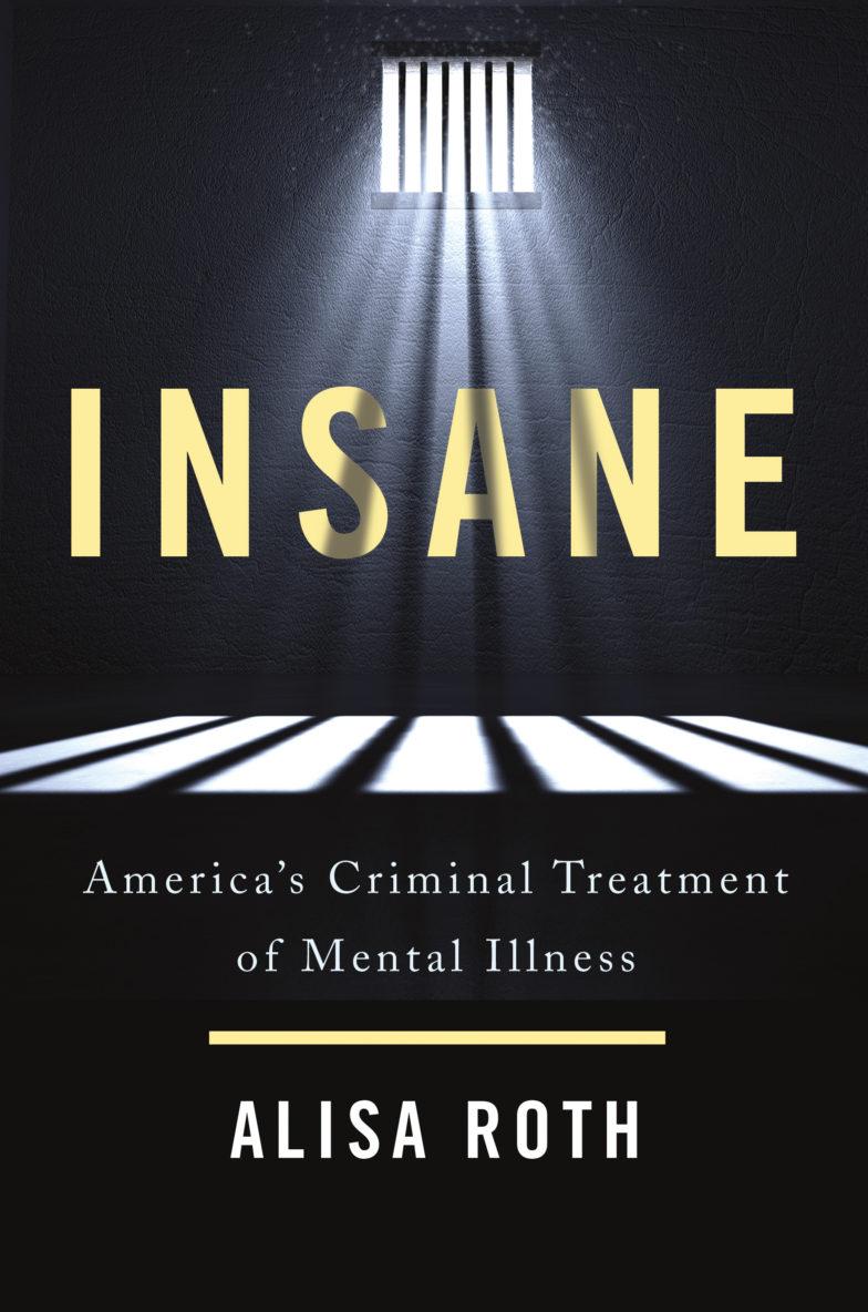Insane America S Criminal Treatment Of Mental Illness Alisa Roth